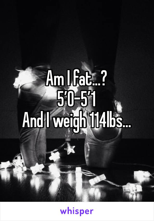 Am I fat...? 5'0-5'1 And I weigh 114lbs...