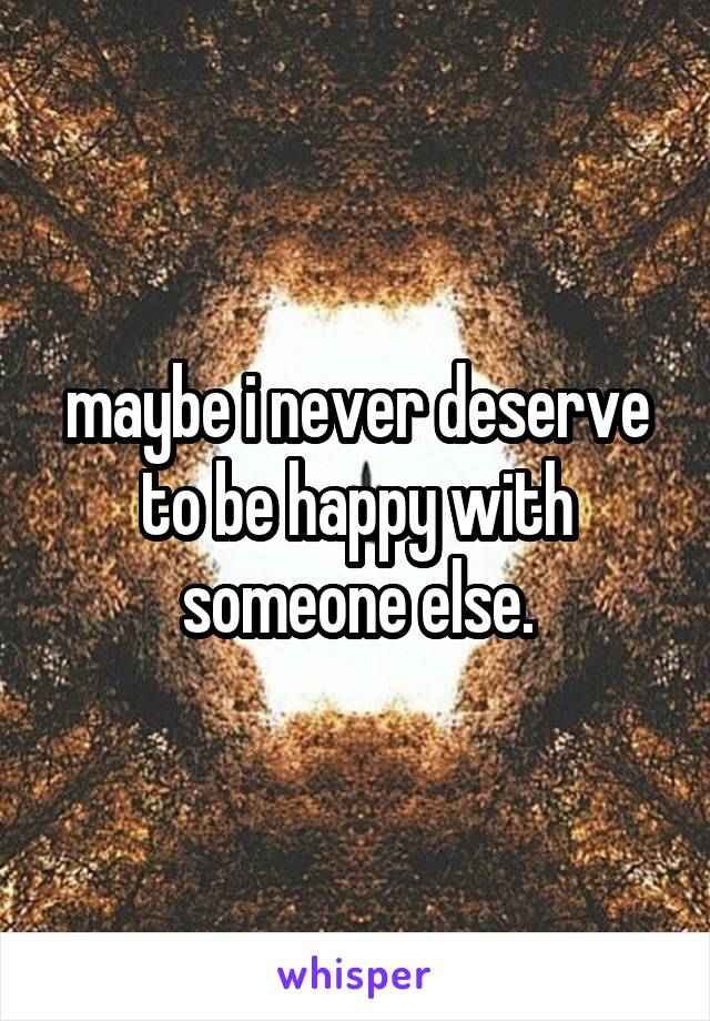 maybe i never deserve to be happy with someone else.