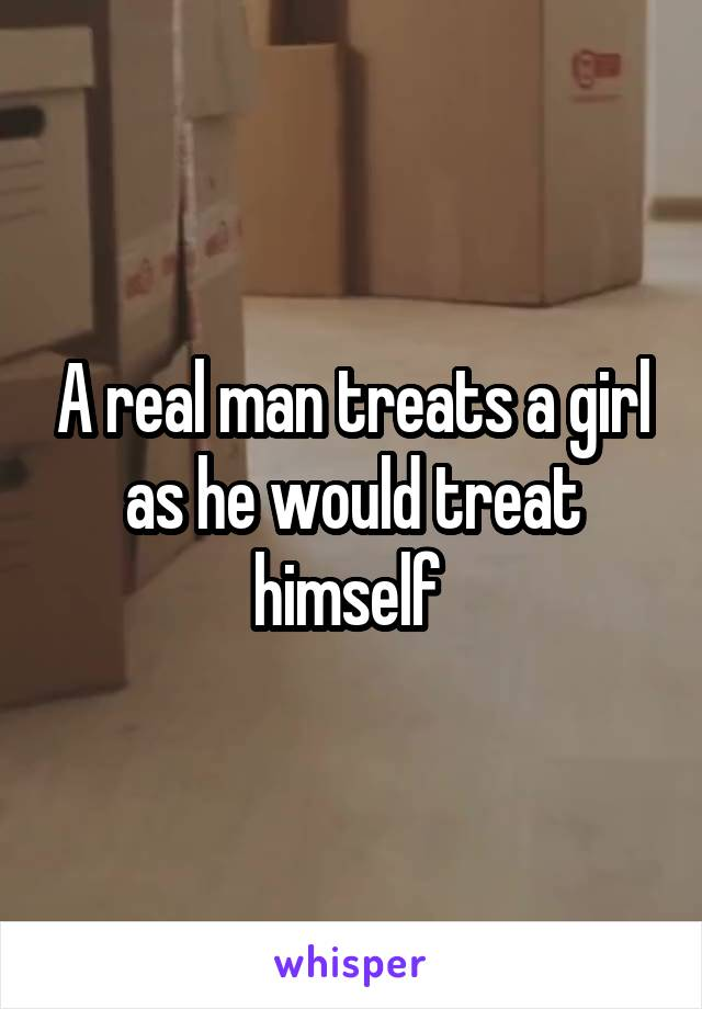 A real man treats a girl as he would treat himself