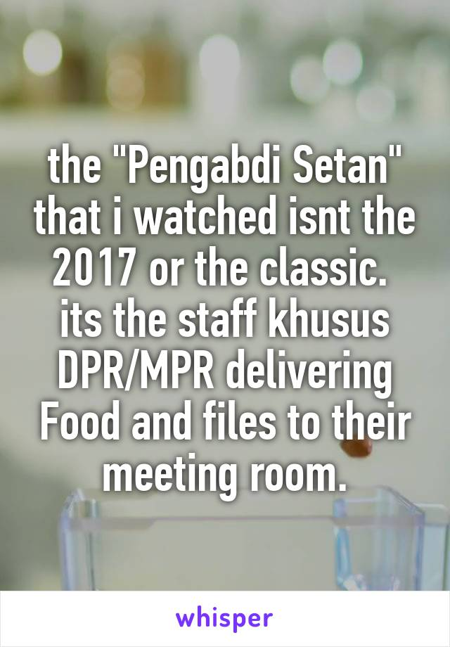 "the ""Pengabdi Setan"" that i watched isnt the 2017 or the classic.  its the staff khusus DPR/MPR delivering Food and files to their meeting room."