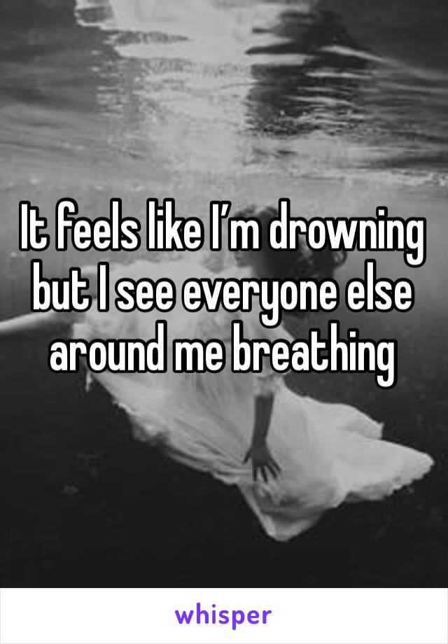 It feels like I'm drowning but I see everyone else around me breathing