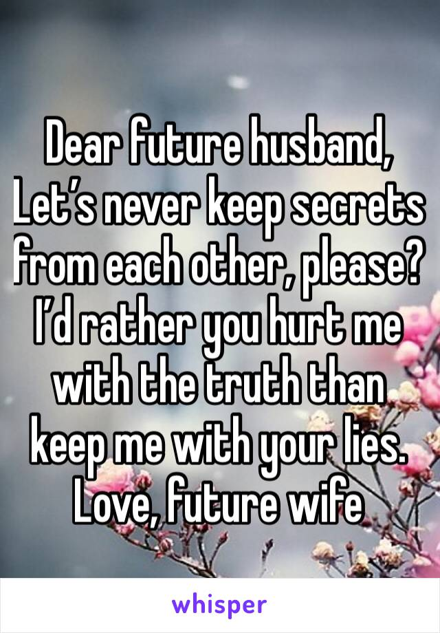 Dear future husband, Let's never keep secrets from each other, please? I'd rather you hurt me with the truth than keep me with your lies.  Love, future wife