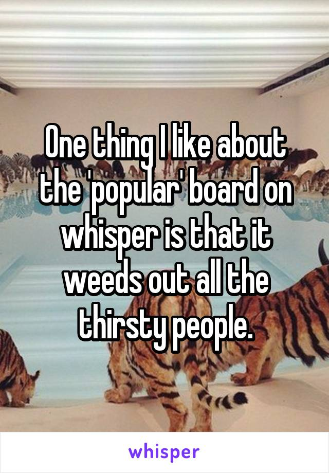 One thing I like about the 'popular' board on whisper is that it weeds out all the thirsty people.