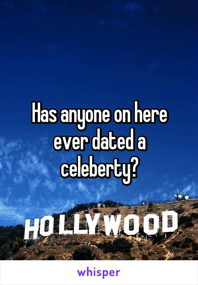 Has anyone on here ever dated a celeberty?