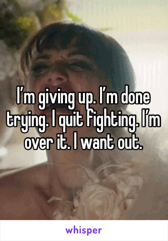 I'm giving up. I'm done trying. I quit fighting. I'm over it. I want out.