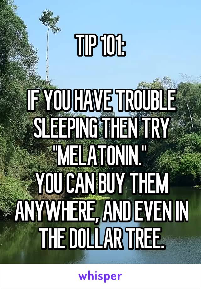 """TIP 101:   IF YOU HAVE TROUBLE SLEEPING THEN TRY """"MELATONIN.""""  YOU CAN BUY THEM ANYWHERE, AND EVEN IN THE DOLLAR TREE."""