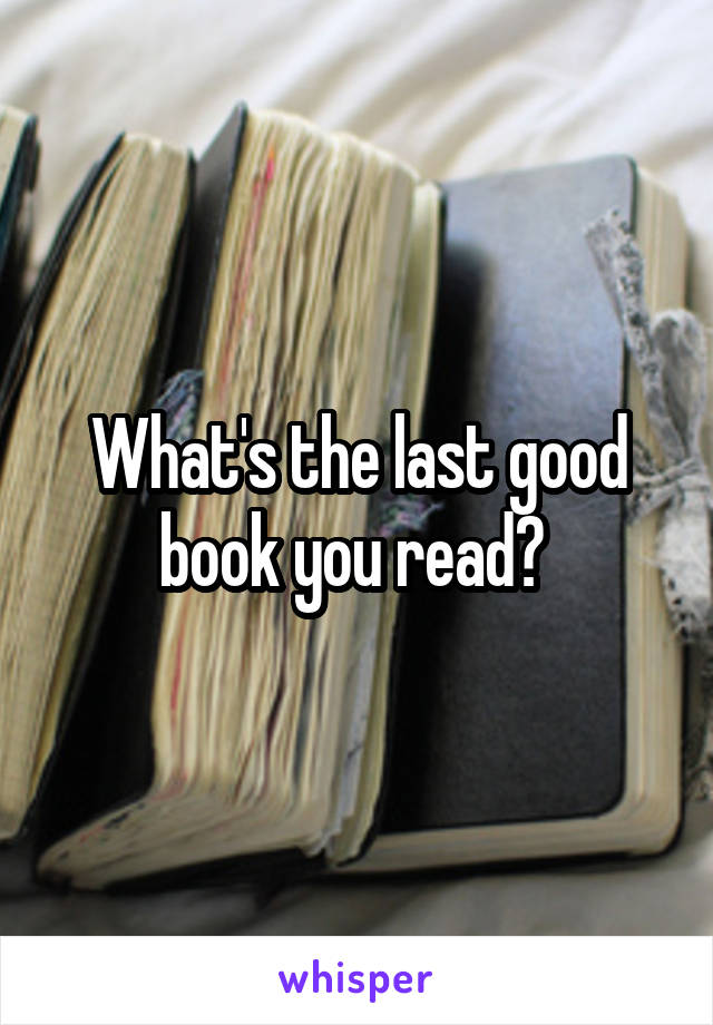 What's the last good book you read?