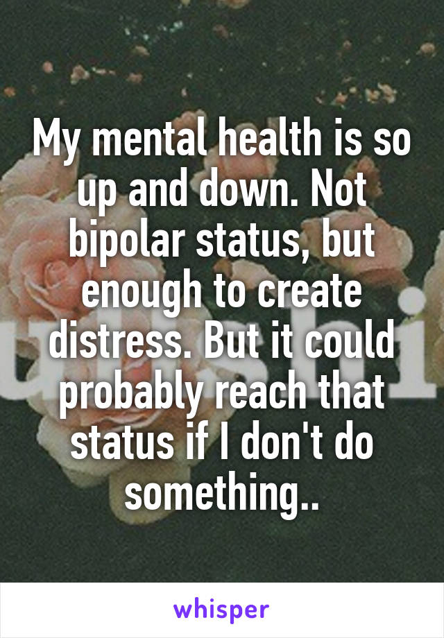 My mental health is so up and down. Not bipolar status, but enough to create distress. But it could probably reach that status if I don't do something..