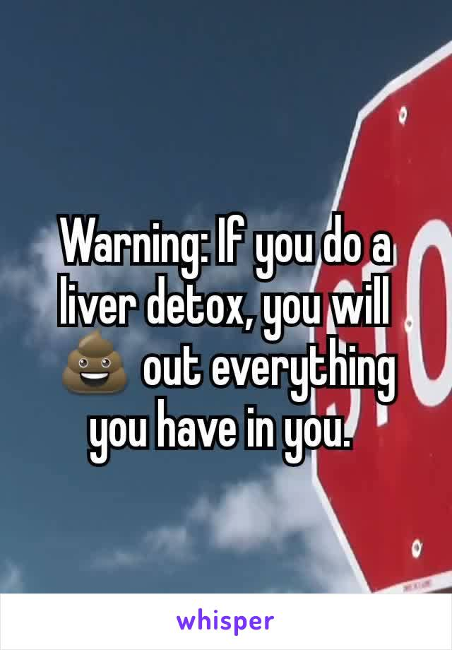 Warning: If you do a liver detox, you will 💩 out everything you have in you.