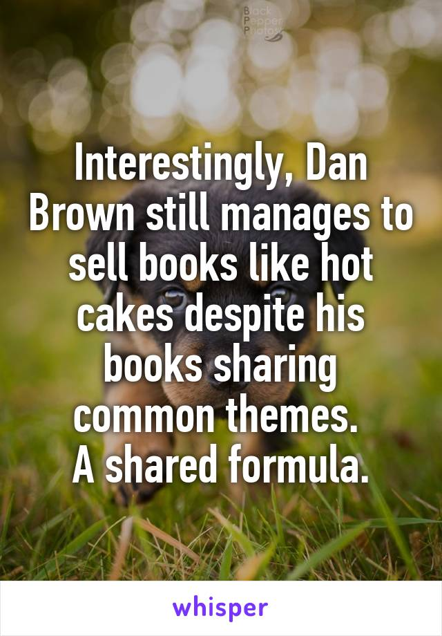 Interestingly, Dan Brown still manages to sell books like hot cakes despite his books sharing common themes.  A shared formula.