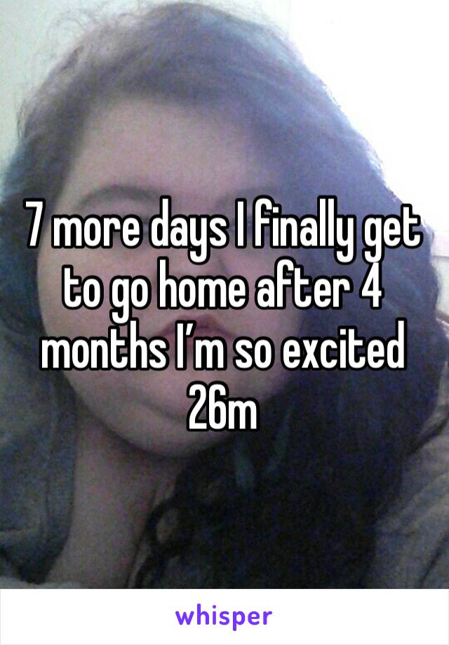 7 more days I finally get to go home after 4 months I'm so excited 26m
