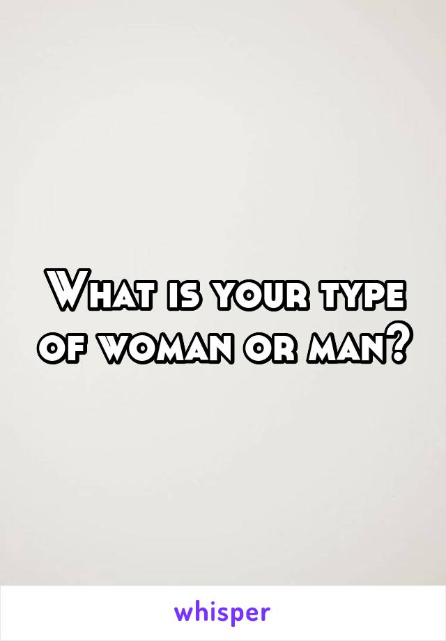 What is your type of woman or man?