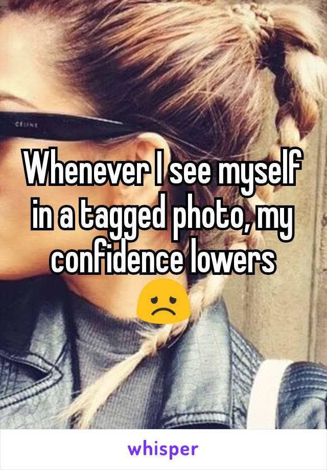 Whenever I see myself in a tagged photo, my confidence lowers 😞