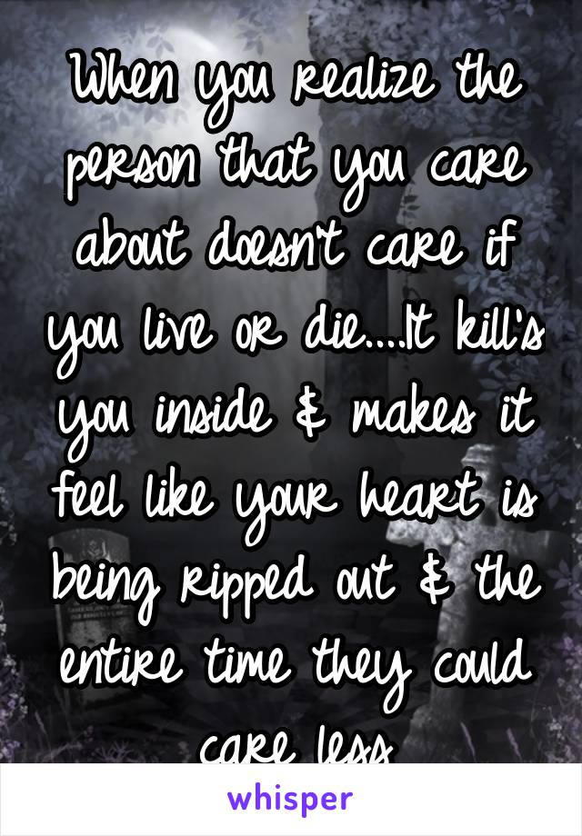When you realize the person that you care about doesn't care if you live or die....It kill's you inside & makes it feel like your heart is being ripped out & the entire time they could care less