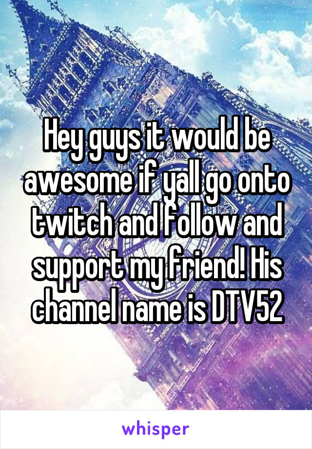 Hey guys it would be awesome if yall go onto twitch and follow and support my friend! His channel name is DTV52