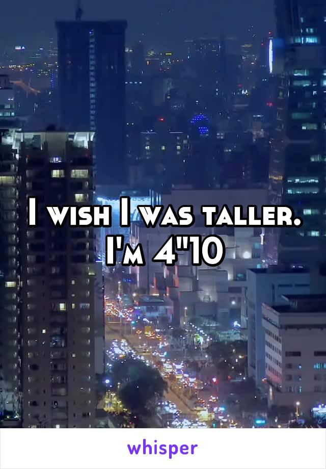"I wish I was taller. I'm 4""10"