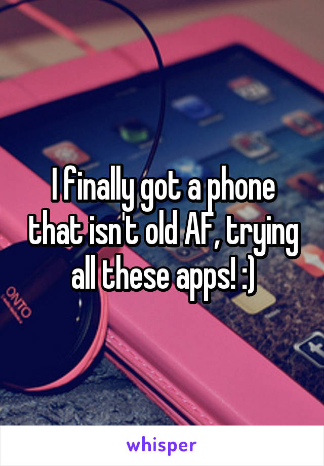 I finally got a phone that isn't old AF, trying all these apps! :)