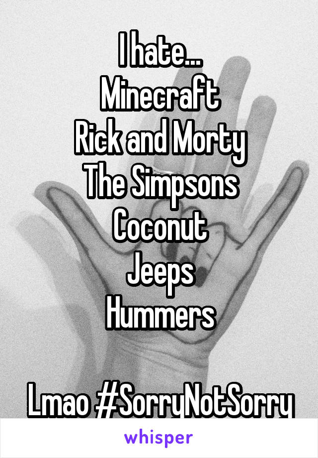 I hate... Minecraft Rick and Morty The Simpsons Coconut Jeeps Hummers  Lmao #SorryNotSorry
