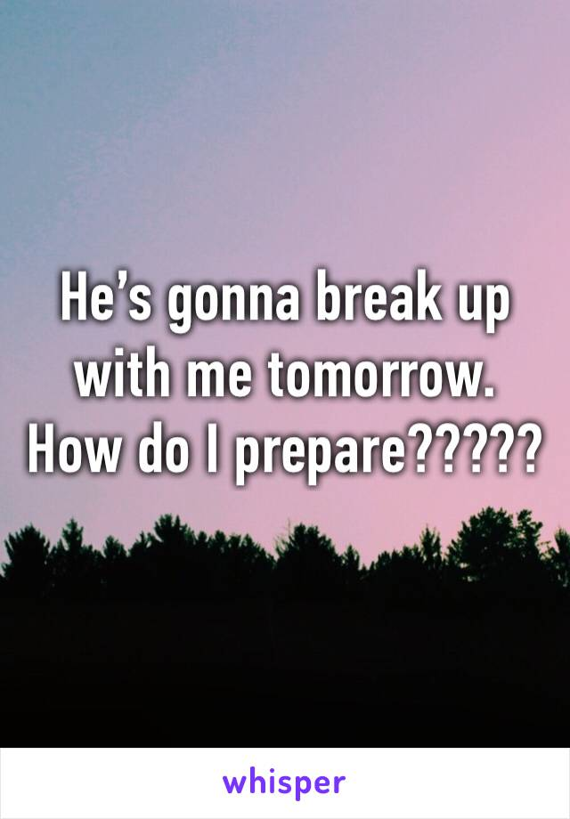He's gonna break up with me tomorrow.  How do I prepare?????