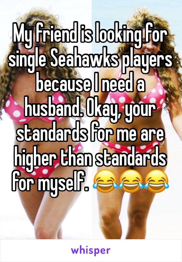 My friend is looking for single Seahawks players because I need a husband. Okay, your standards for me are higher than standards for myself. 😂😂😂
