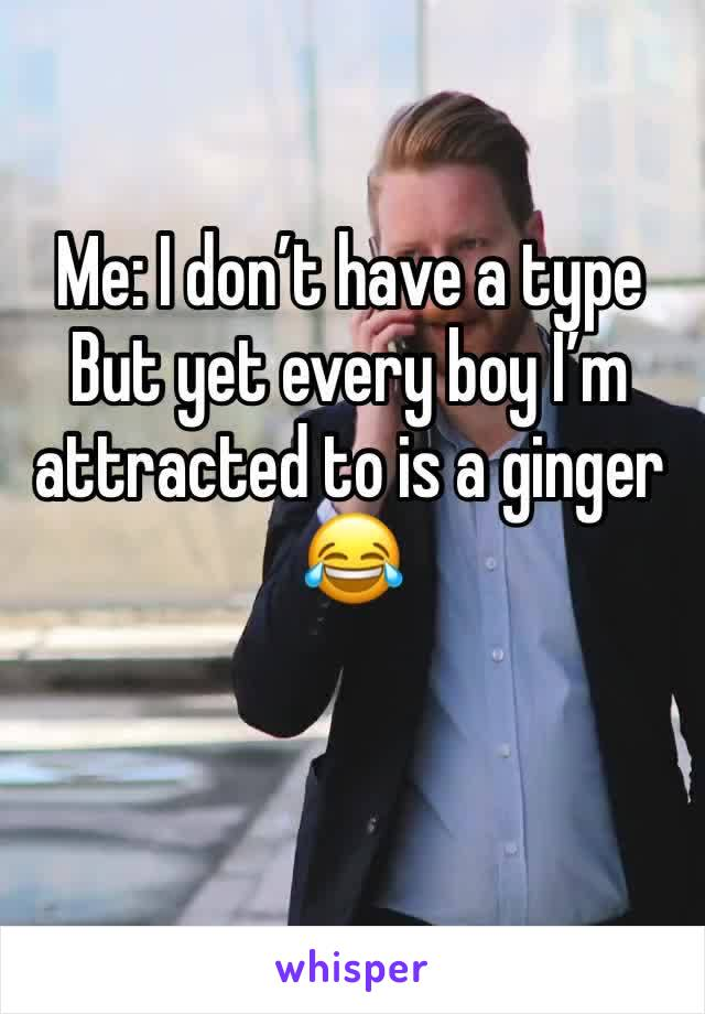 Me: I don't have a type  But yet every boy I'm attracted to is a ginger 😂