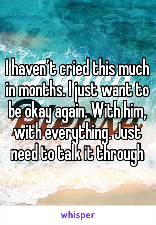 I haven't cried this much in months. I just want to be okay again. With him, with everything. Just need to talk it through