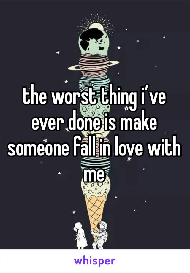the worst thing i've ever done is make someone fall in love with me