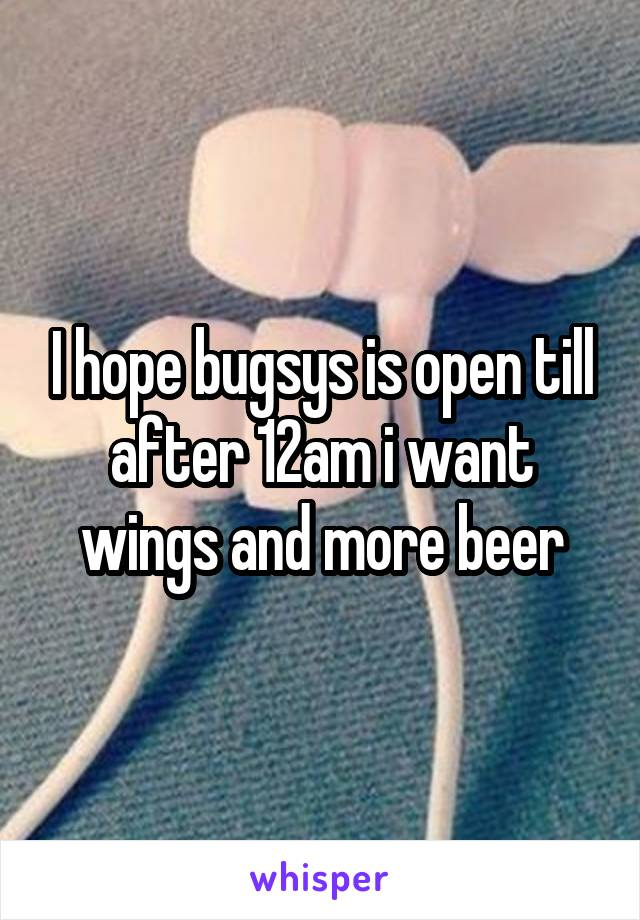 I hope bugsys is open till after 12am i want wings and more beer