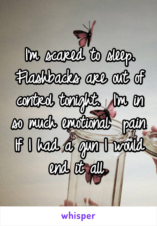 I'm scared to sleep. Flashbacks are out of control tonight.  I'm in so much emotional  pain. If I had a gun I would end it all