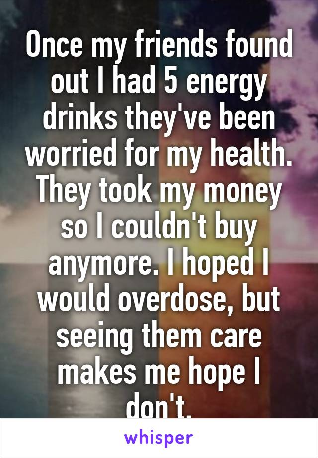 Once my friends found out I had 5 energy drinks they've been worried for my health. They took my money so I couldn't buy anymore. I hoped I would overdose, but seeing them care makes me hope I don't.