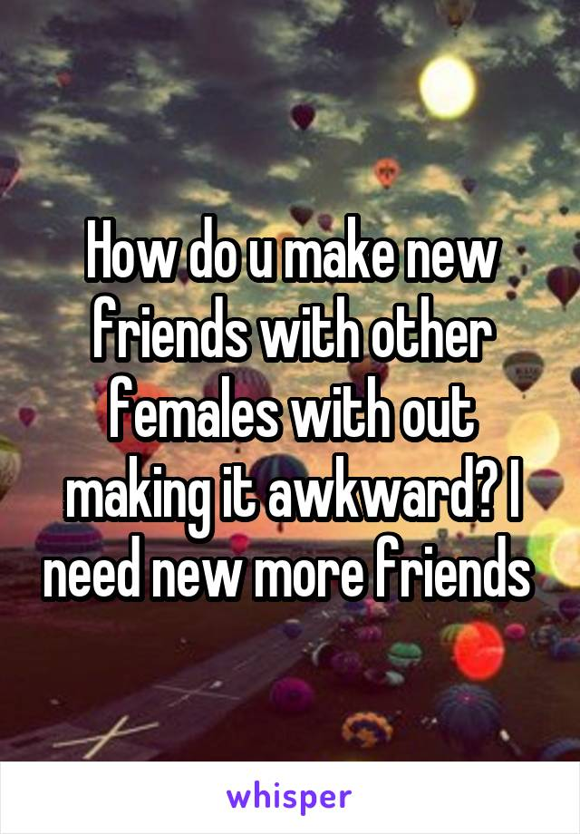 How do u make new friends with other females with out making it awkward? I need new more friends
