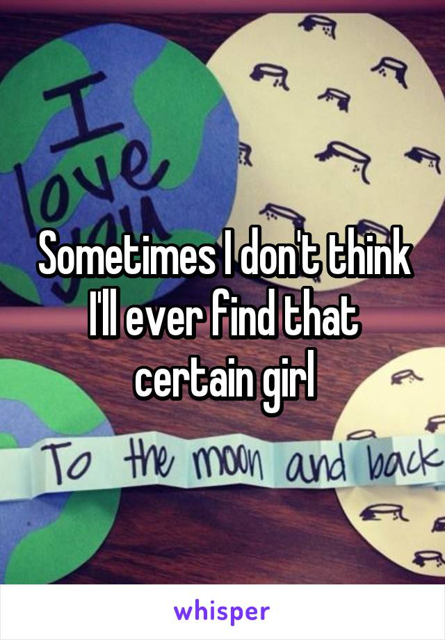 Sometimes I don't think I'll ever find that certain girl