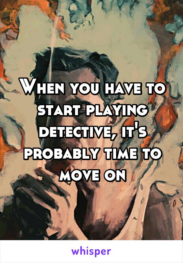 When you have to start playing detective, it's probably time to move on