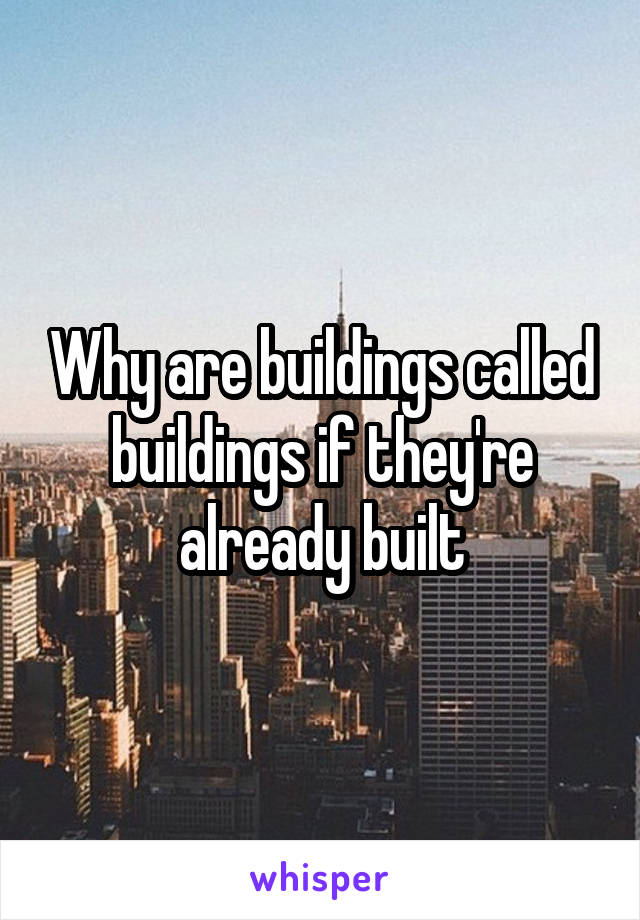 Why are buildings called buildings if they're already built
