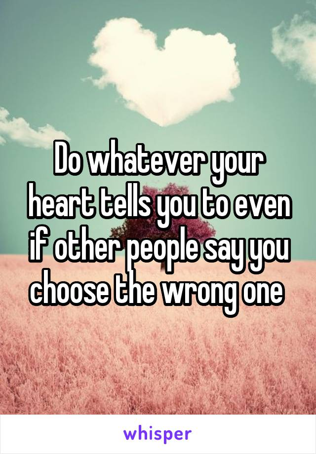 Do whatever your heart tells you to even if other people say you choose the wrong one
