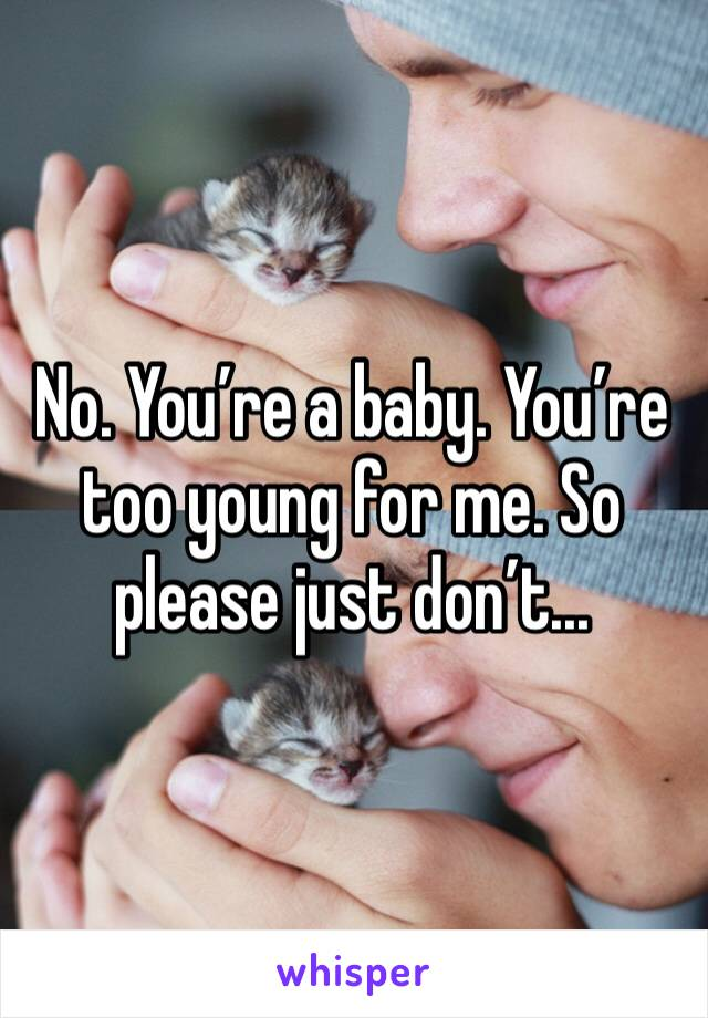 No. You're a baby. You're too young for me. So please just don't...