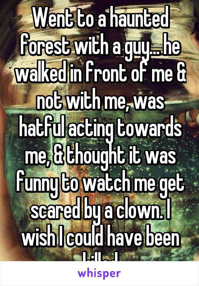 Went to a haunted forest with a guy... he walked in front of me & not with me, was hatful acting towards me, & thought it was funny to watch me get scared by a clown. I wish I could have been killed