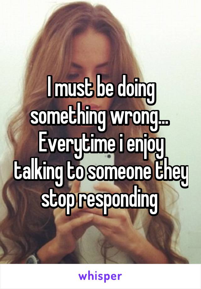 I must be doing something wrong...  Everytime i enjoy talking to someone they stop responding