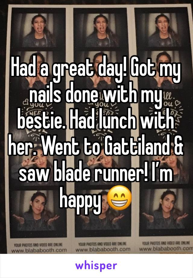 Had a great day! Got my nails done with my bestie. Had lunch with her. Went to Gattiland & saw blade runner! I'm happy 😁
