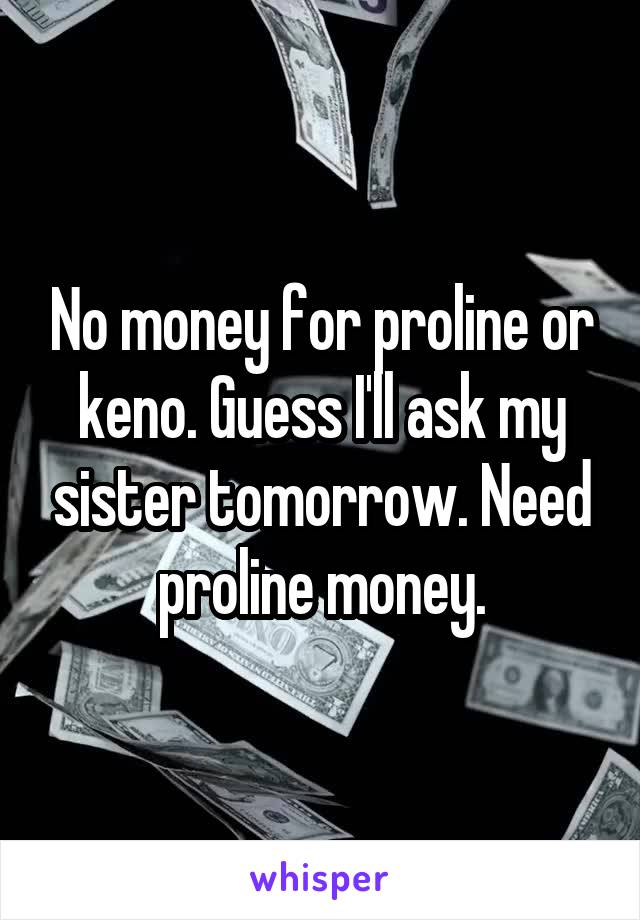 No money for proline or keno. Guess I'll ask my sister tomorrow. Need proline money.