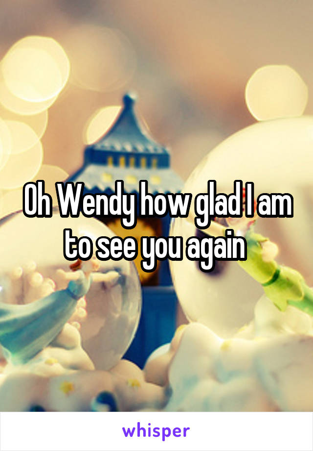 Oh Wendy how glad I am to see you again