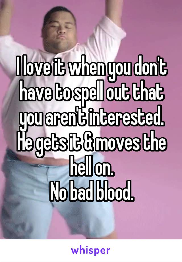I love it when you don't have to spell out that you aren't interested. He gets it & moves the hell on. No bad blood.