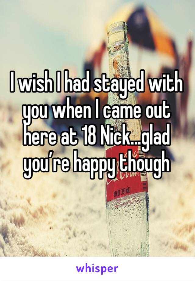 I wish I had stayed with you when I came out here at 18 Nick...glad you're happy though