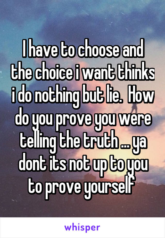 I have to choose and the choice i want thinks i do nothing but lie.  How do you prove you were telling the truth ... ya dont its not up to you to prove yourself