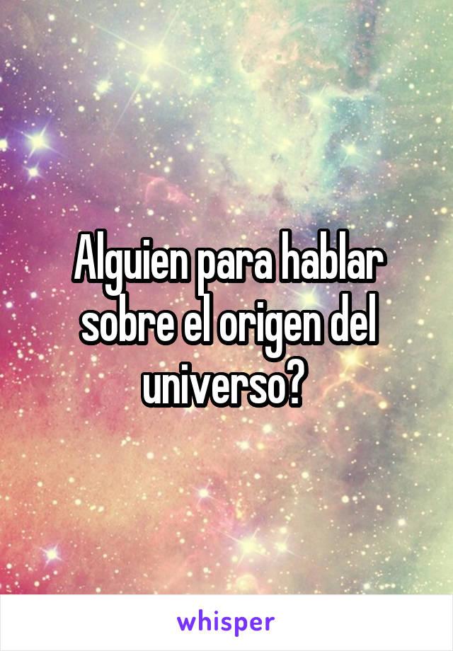 Alguien para hablar sobre el origen del universo?