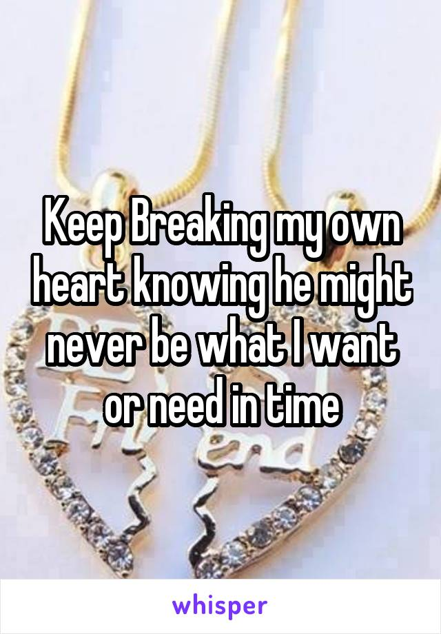 Keep Breaking my own heart knowing he might never be what I want or need in time