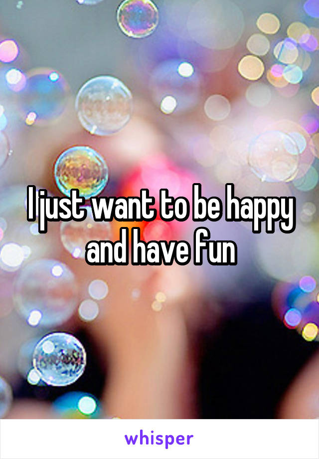 I just want to be happy and have fun