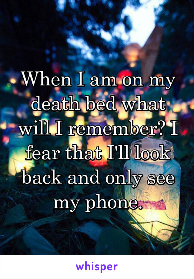 When I am on my death bed what will I remember? I fear that I'll look back and only see my phone.