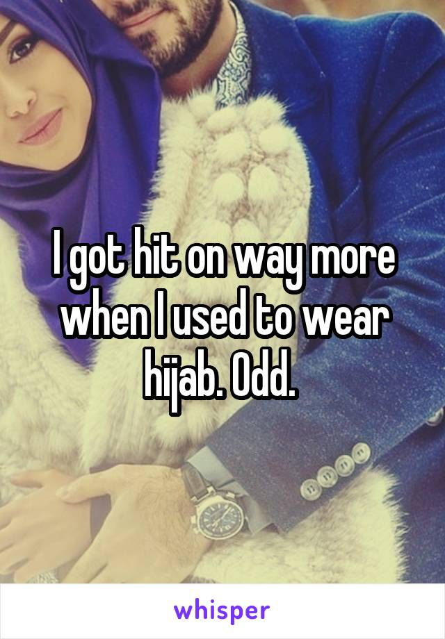 I got hit on way more when I used to wear hijab. Odd.