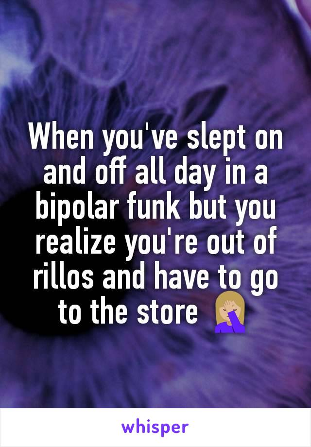 When you've slept on and off all day in a bipolar funk but you realize you're out of rillos and have to go to the store 🤦🏼‍♀️